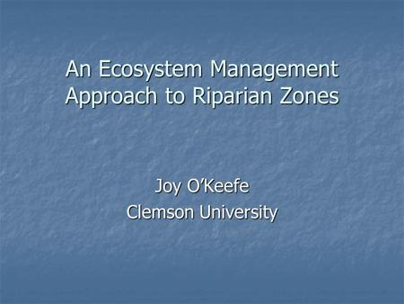An Ecosystem Management Approach to Riparian Zones Joy O'Keefe Clemson University.