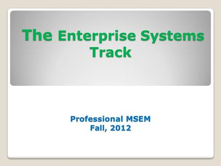 The Enterprise Systems Track Professional MSEM Fall, 2012 The Enterprise Systems Track Professional MSEM Fall, 2012.