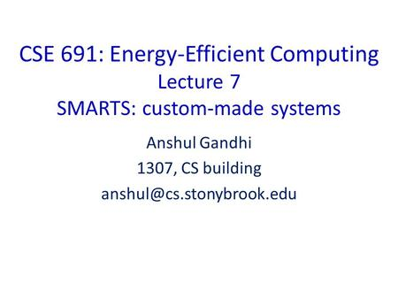 CSE 691: Energy-Efficient Computing Lecture 7 SMARTS: custom-made systems Anshul Gandhi 1307, CS building
