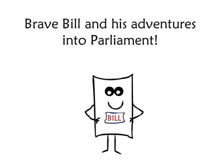 Brave Bill and his adventures into Parliament!. I'm only little at the moment but I want to be big and important like my dad. You see he's a Law! I want.
