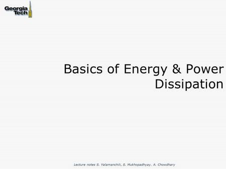 Basics of Energy & Power Dissipation Lecture notes S. Yalamanchili, S. Mukhopadhyay. A. Chowdhary.