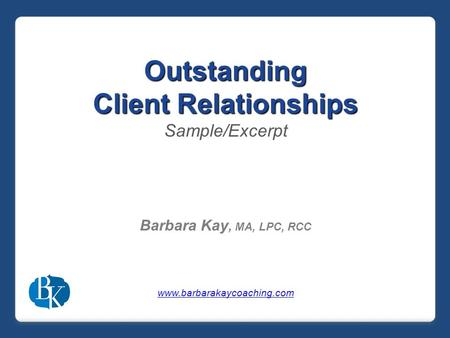 Outstanding Client Relationships Sample/Excerpt Barbara Kay, MA, LPC, RCC www.barbarakaycoaching.com.