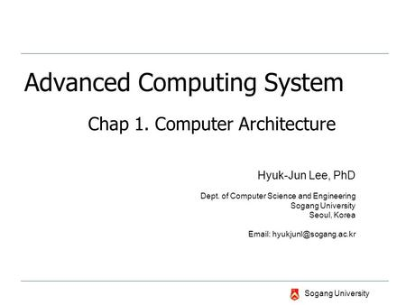 Sogang University Advanced Computing System Chap 1. Computer Architecture Hyuk-Jun Lee, PhD Dept. of Computer Science and Engineering Sogang University.