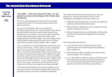 1 The Instant Data Warehouse Released 15/01/2003 -- Hello and Welcome!! Today I am very pleased to announce the release of the 'Instant Data Warehouse'.