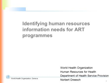 1 World Health Organization, Geneva Identifying human resources information needs for ART programmes World Health Organization Human Resources for Health.