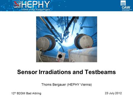 23 July 2012 Thoms Bergauer (HEPHY Vienna) Sensor Irradiations and Testbeams 12 th B2GM Bad Aibling.