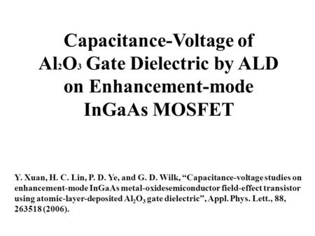 "Capacitance-Voltage of Al 2 O 3 Gate Dielectric by ALD on Enhancement-mode InGaAs MOSFET Y. Xuan, H. C. Lin, P. D. Ye, and G. D. Wilk, ""Capacitance-voltage."