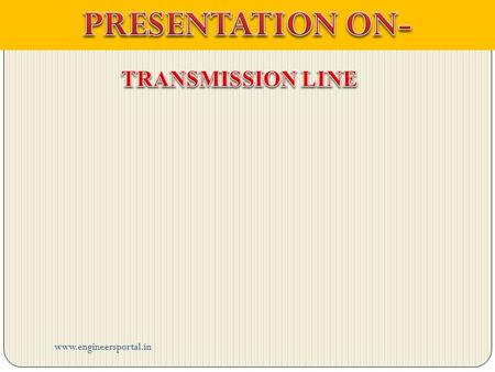 Www.engineersportal.in. INDEX INTRODUCTION TYPES OF TRANSMISSION LINE LOSSES OF TRANSMISSION LINE APPLICATION PRINCIPLE OF TRANSMISSION LINE FOUR TERMINAL.
