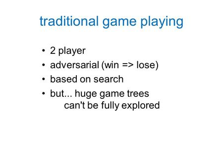 Traditional game playing 2 player adversarial (win => lose) based on search but... huge game trees can't be fully explored.