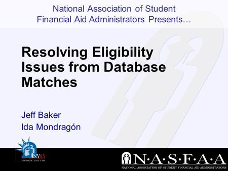 National Association of Student Financial Aid Administrators Presents… Resolving Eligibility Issues from Database Matches Jeff Baker Ida Mondragón.