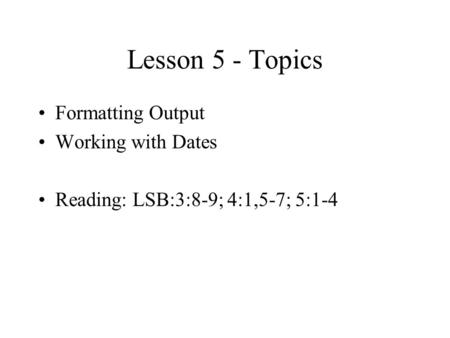Lesson 5 - Topics Formatting Output Working with Dates Reading: LSB:3:8-9; 4:1,5-7; 5:1-4.