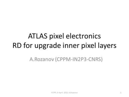 ATLAS pixel electronics RD for upgrade inner pixel layers A.Rozanov (CPPM-IN2P3-CNRS) 1FCPPL 9 April 2011 A.Rozanov.