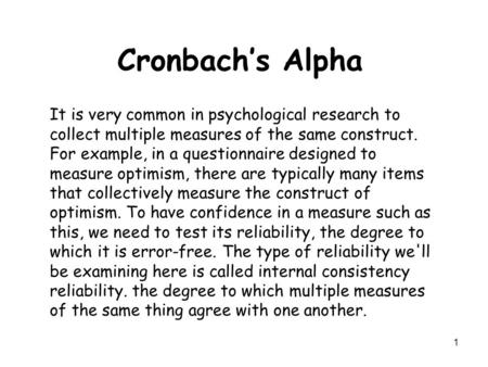 1 Cronbach's Alpha It is very common in psychological research to collect multiple measures of the same construct. For example, in a questionnaire designed.