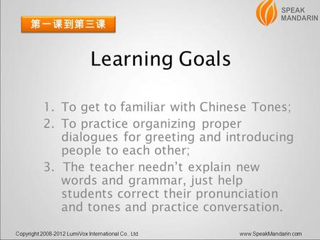 Copyright 2008-2012 LumiVox International Co., Ltd.www.SpeakMandarin.com Learning Goals 1.To get to familiar with Chinese Tones; 2.To practice organizing.