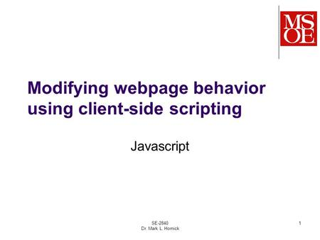 SE-2840 Dr. Mark L. Hornick 1 Modifying webpage behavior using client-side scripting Javascript.