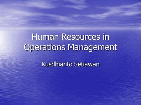 Human Resources in Operations Management Kusdhianto Setiawan.
