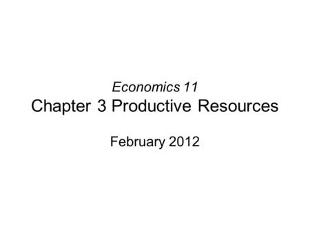 Economics 11 Chapter 3 Productive Resources February 2012.