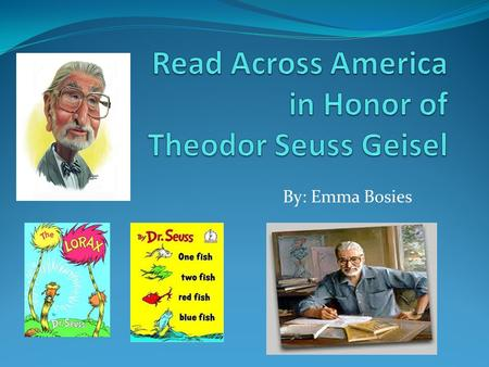 By: Emma Bosies. Who Was Dr. Seuss Dr. Seuss was an interesting person. He was born on March 2, 1904 and he was named Theodor Geisel. Geisel graduated.