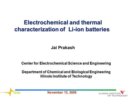 CESE November 13, 2009 Jai Prakash Center for Electrochemical Science and Engineering Department of Chemical and Biological Engineering Illinois Institute.