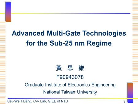 Szu-Wei Huang, C-V Lab, GIEE of NTU 1 黃 思 維 F90943078 Graduate Institute of Electronics Engineering National Taiwan University Advanced Multi-Gate Technologies.