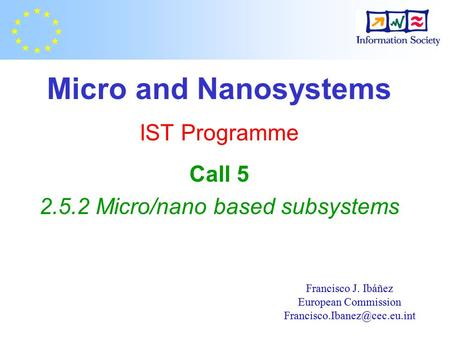Micro and Nanosystems IST Programme Call 5 2.5.2 Micro/nano based subsystems Francisco J. Ibáñez European Commission
