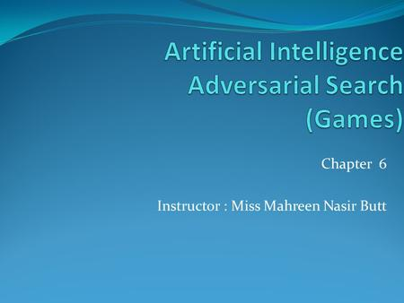 Chapter 6 Instructor : Miss Mahreen Nasir Butt. Outline Games Optimal decisions Minimax algorithm α-β pruning Imperfect, real-time decisions 2.