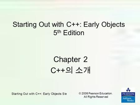 © 2006 Pearson Education. All Rights Reserved Starting Out with C++: Early Objects 5/e Starting Out with C++: Early Objects 5 th Edition Chapter 2 C++