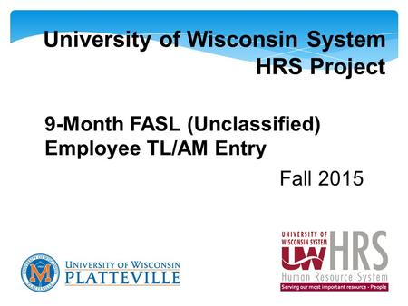 University of Wisconsin System HRS Project 9-Month FASL (Unclassified) Employee TL/AM Entry Fall 2015.