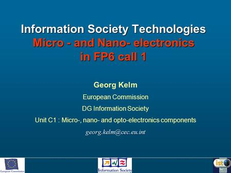 Information Society Technologies Micro - and Nano- electronics in FP6 call 1 Georg Kelm European Commission DG Information Society Unit C1 : Micro-, nano-