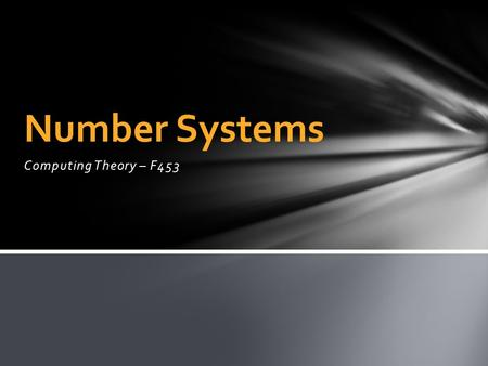 Computing Theory – F453 Number Systems. Data in a computer needs to be represented in a format the computer understands. This does not necessarily mean.