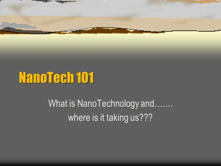 NanoTech 101 What is NanoTechnology and……. where is it taking us???
