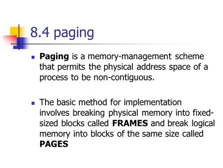 8.4 paging Paging is a memory-management scheme that permits the physical address space of a process to be non-contiguous. The basic method for implementation.