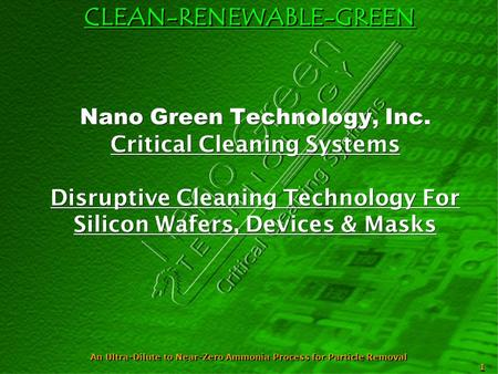 CLEAN-RENEWABLE-GREEN An Ultra-Dilute to Near-Zero Ammonia Process for Particle Removal 1 Nano Green Technology, Inc. Critical Cleaning Systems Disruptive.