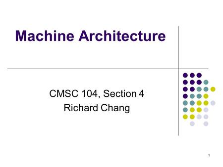 Machine Architecture CMSC 104, Section 4 Richard Chang 1.