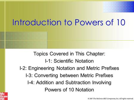 Introduction to Powers of 10 Topics Covered in This Chapter: I-1: Scientific Notation I-2: Engineering Notation and Metric Prefixes I-3: Converting between.
