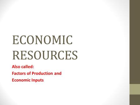 ECONOMIC RESOURCES Also called: Factors of Production and Economic Inputs.