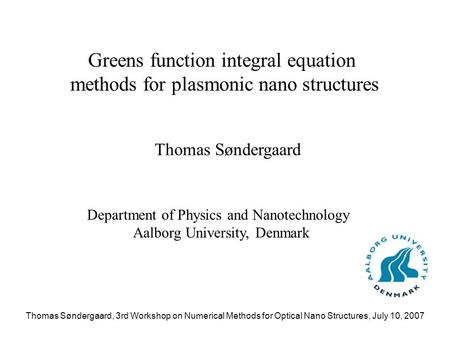 Thomas Søndergaard, 3rd Workshop on Numerical Methods for Optical Nano Structures, July 10, 2007 Greens function integral equation methods for plasmonic.