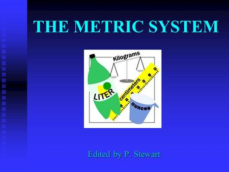 THE METRIC SYSTEM Edited by P. Stewart WHY DO WE USE THE METRIC SYSTEM? Almost all other countries are using the metric system Other countries' companies.