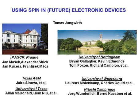 USING SPIN IN (FUTURE) ELECTRONIC DEVICES Tomas Jungwirth IP ASCR, Prague Jan Mašek,Alexander Shick Jan Kučera, František Máca University of Texas Allan.
