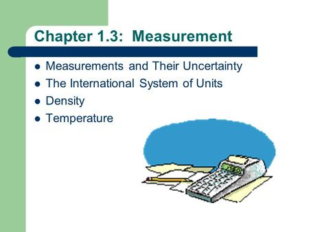 Chapter 1.3: Measurement Measurements and Their Uncertainty The International System of Units Density Temperature.