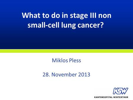 What to do in stage III non small-cell lung cancer? Miklos Pless 28. November 2013.