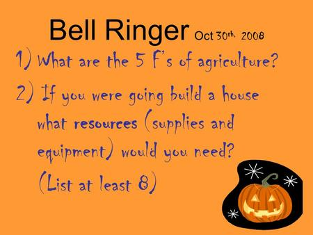 Bell Ringer Oct 30 th, 2008 1)What are the 5 F's of agriculture? 2) If you were going build a house what resources (supplies and equipment) would you need?