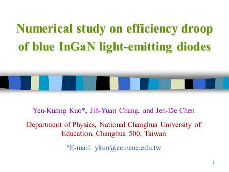 1 Numerical study on efficiency droop of blue InGaN light-emitting diodes Yen-Kuang Kuo*, Jih-Yuan Chang, and Jen-De Chen Department of Physics, National.