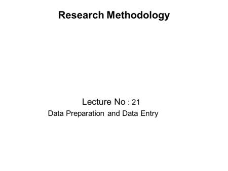 Research Methodology Lecture No : 21 Data Preparation and Data Entry.