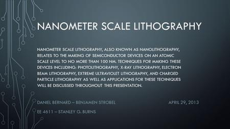 NANOMETER SCALE LITHOGRAPHY DANIEL BERNARD – BENJAMEN STROBELAPRIL 29, 2013 EE 4611 – STANLEY G. BURNS NANOMETER SCALE LITHOGRAPHY, ALSO KNOWN AS NANOLITHOGRAPHY,