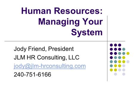 Human Resources: Managing Your System Jody Friend, President JLM HR Consulting, LLC 240-751-6166.