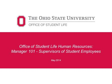 Office of Student Life Human Resources: Manager 101 - Supervisors of Student Employees May 2014.