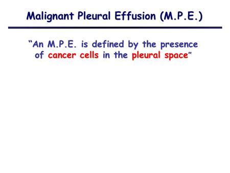 "Malignant Pleural Effusion (M.P.E.) ""An M.P.E. is defined by the presence of cancer cells in the pleural space """