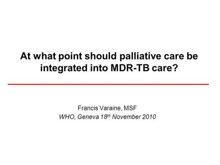 At what point should palliative care be integrated into MDR-TB care? Francis Varaine, MSF WHO, Geneva 18 th November 2010.