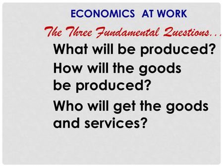 The Three Fundamental Questions... How will the goods be produced? What will be produced? Who will get the goods and services? ECONOMICS AT WORK.